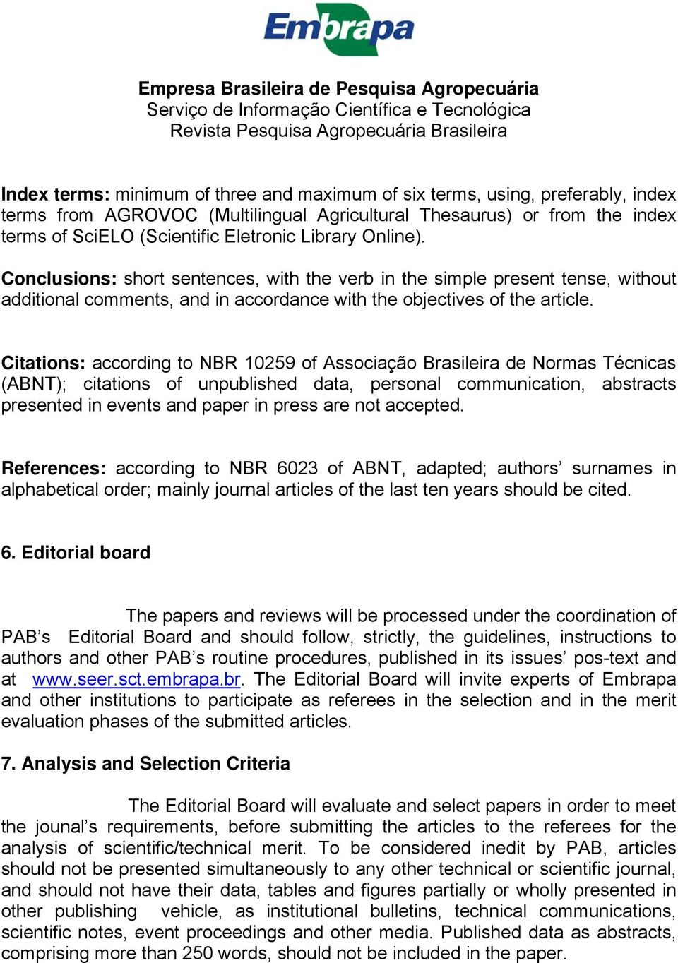 Citations: according to NBR 10259 of Associação Brasileira de Normas Técnicas (ABNT); citations of unpublished data, personal communication, abstracts presented in events and paper in press are not