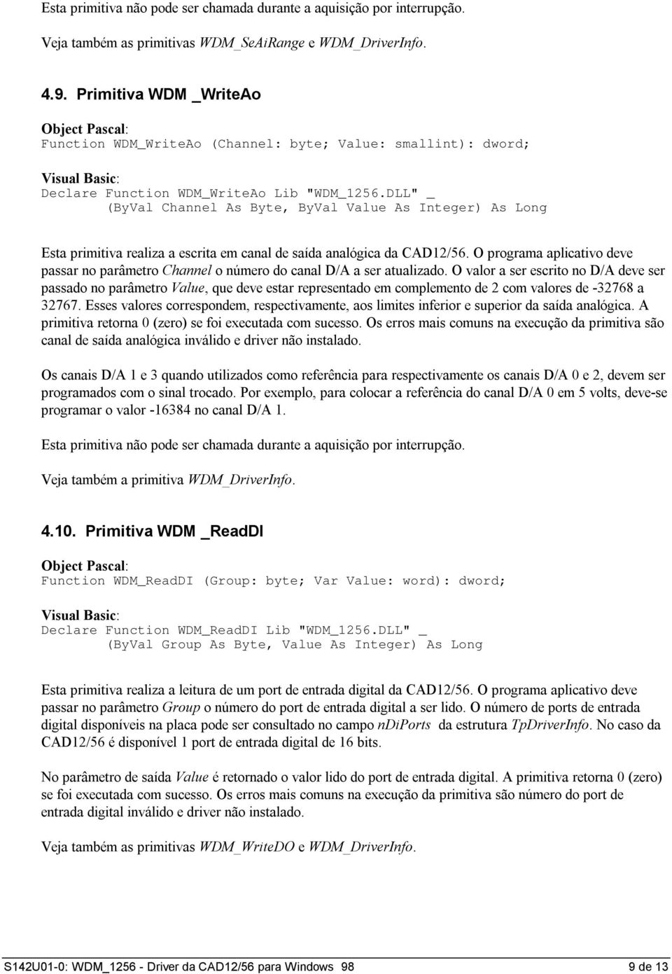 "DLL"" _ (ByVal Channel As Byte, ByVal Value As Integer) As Long Esta primitiva realiza a escrita em canal de saída analógica da CAD12/56."