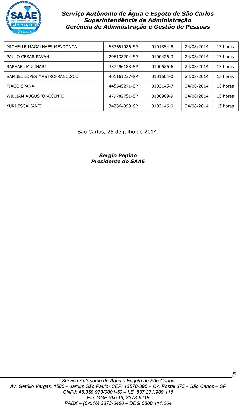 24/08/2014 15 horas TIAGO SPANA 445645271-SP 0103145-7 24/08/2014 15 horas WILLIAM AUGUSTO VICENTE 479782751-SP 0100969-9