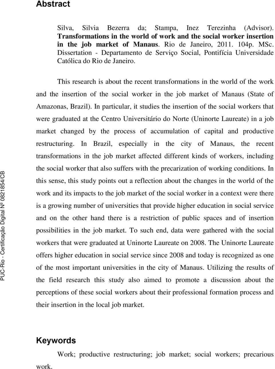 This research is about the recent transformations in the world of the work and the insertion of the social worker in the job market of Manaus (State of Amazonas, Brazil).