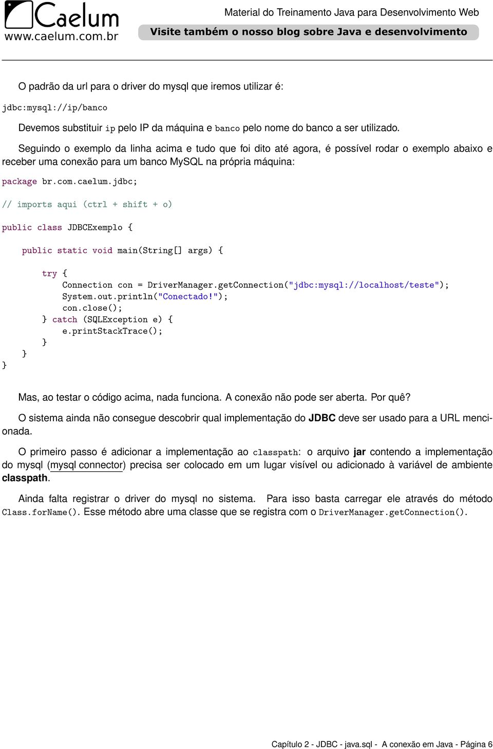 "jdbc; // imports aqui (ctrl + shift + o) public class JDBCExemplo { public static void main(string[] args) { try { Connection con = DriverManager.getConnection(""jdbc:mysql://localhost/teste""); System."