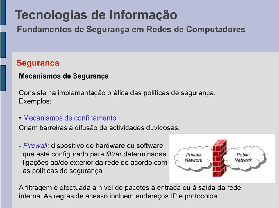 - Firewall: dispositivo de hardware ou software que está configurado para filtrar determinadas ligações ao/do