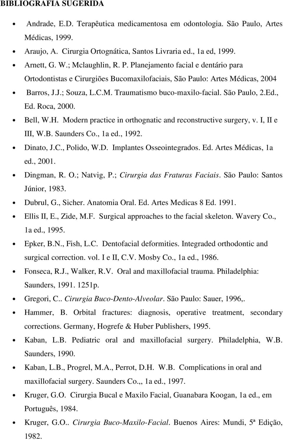 São Paulo, 2.Ed., Ed. Roca, 2000. Bell, W.H. Modern practice in orthognatic and reconstructive surgery, v. I, II e III, W.B. Saunders Co., 1a ed., 1992. Dinato, J.C., Polido, W.D. Implantes Osseointegrados.