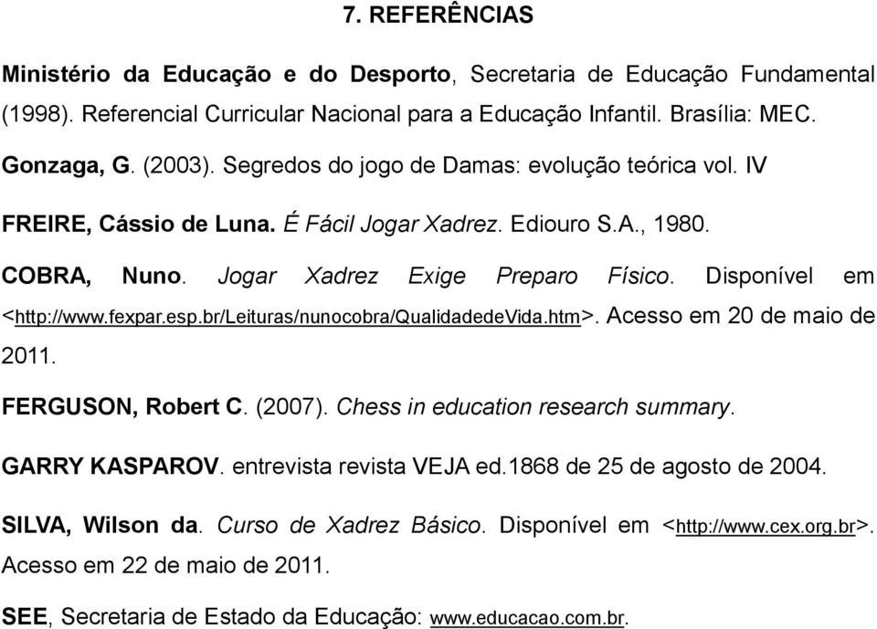 fexpar.esp.br/leituras/nunocobra/qualidadedevida.htm>. Acesso em 20 de maio de 2011. FERGUSON, Robert C. (2007). Chess in education research summary. GARRY KASPAROV. entrevista revista VEJA ed.