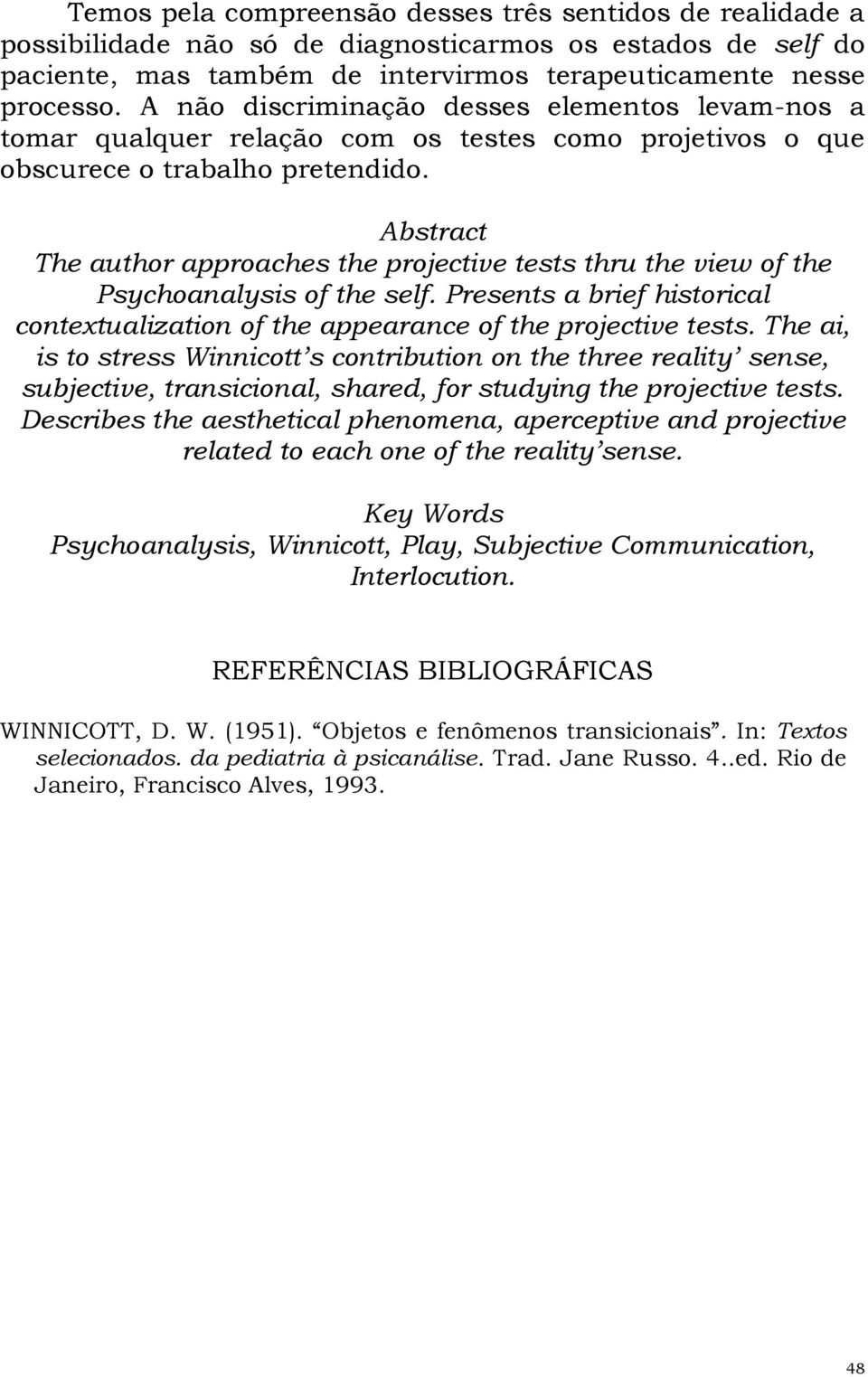 Abstract The author approaches the projective tests thru the view of the Psychoanalysis of the self. Presents a brief historical contextualization of the appearance of the projective tests.