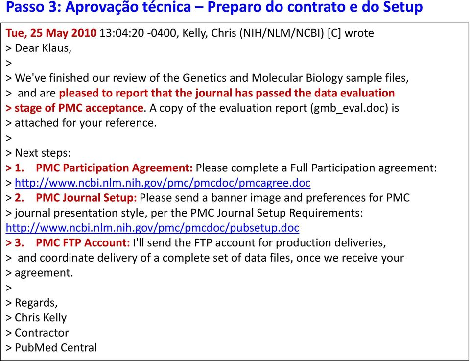 doc) is > attached for your reference. > > Next steps: > 1. PMC Participation Agreement: Please complete a Full Participation agreement: > http://www.ncbi.nlm.nih.gov/pmc/pmcdoc/pmcagree.doc > 2.