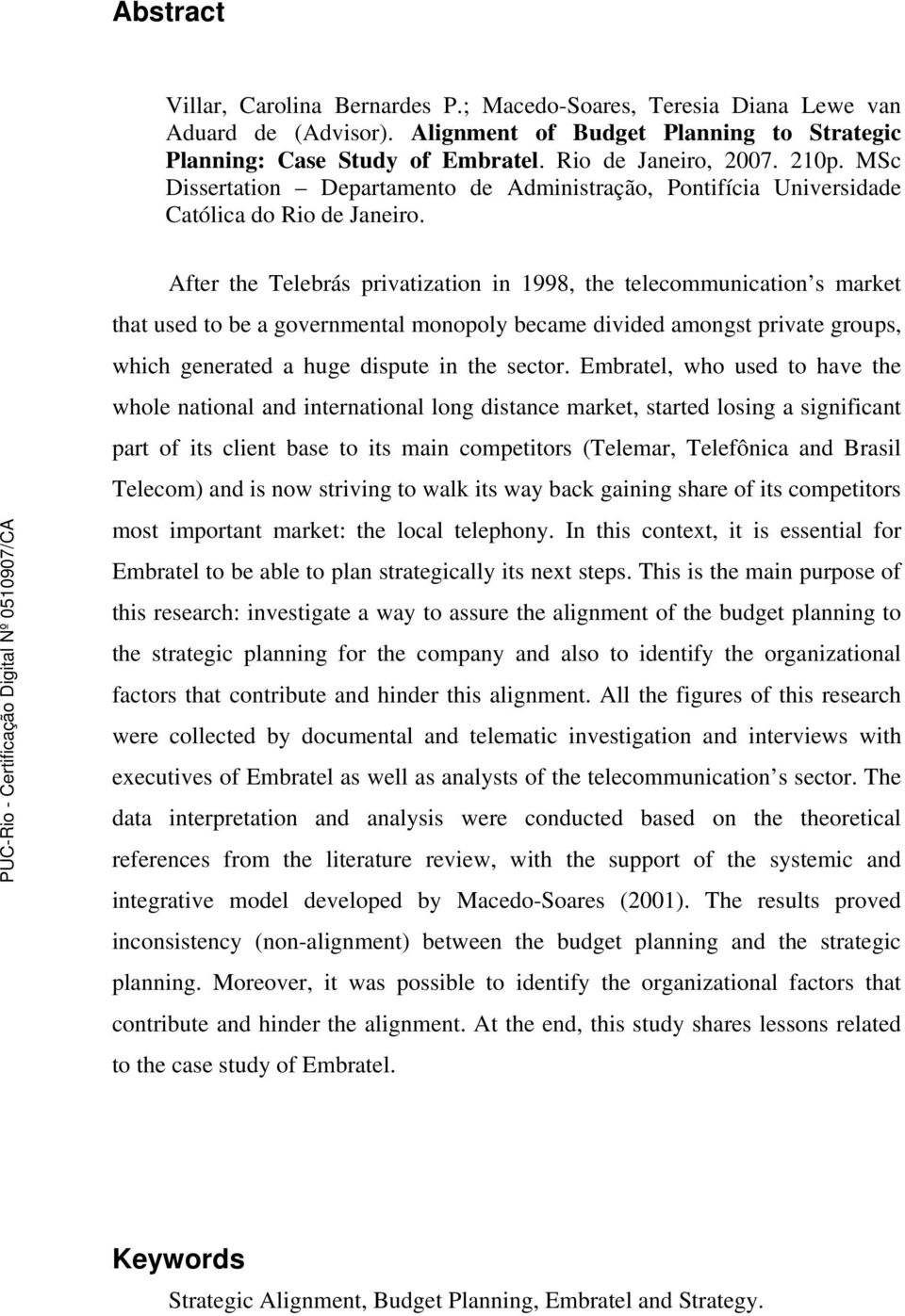 After the Telebrás privatization in 1998, the telecommunication s market that used to be a governmental monopoly became divided amongst private groups, which generated a huge dispute in the sector.