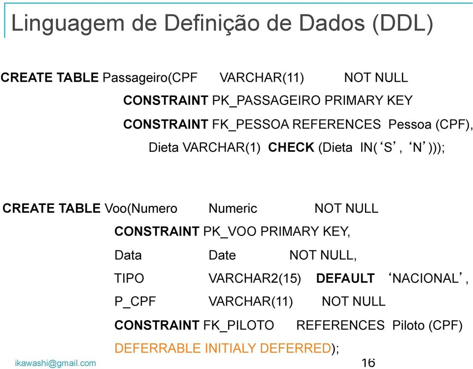 TABLE Voo(Numero Numeric NOT NULL CONSTRAINT PK_VOO PRIMARY KEY, Data Date NOT NULL, TIPO VARCHAR2(15) DEFAULT