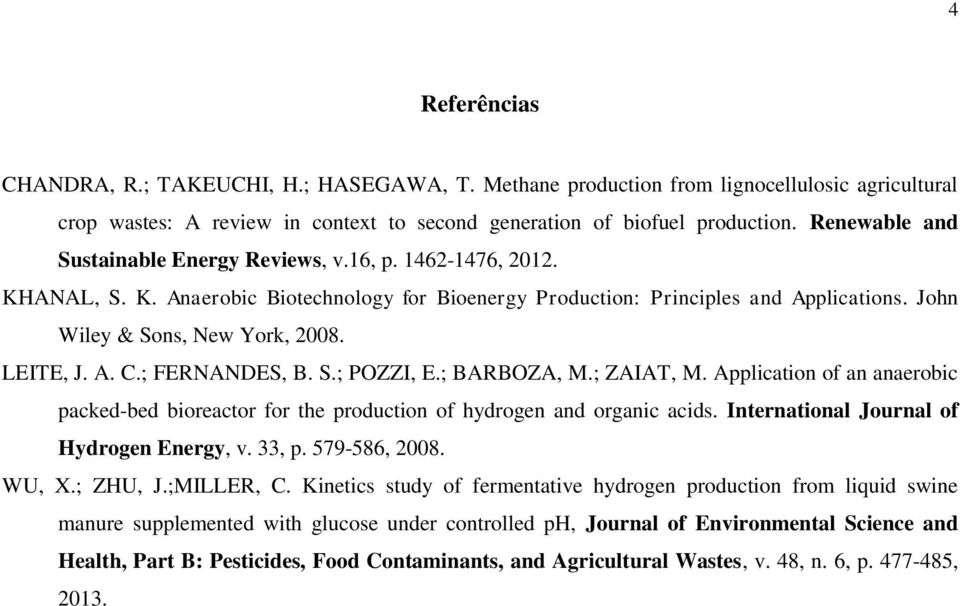 LEITE, J. A. C.; FERNANDES, B. S.; POZZI, E.; BARBOZA, M.; ZAIAT, M. Application of an anaerobic packed-bed bioreactor for the production of hydrogen and organic acids.