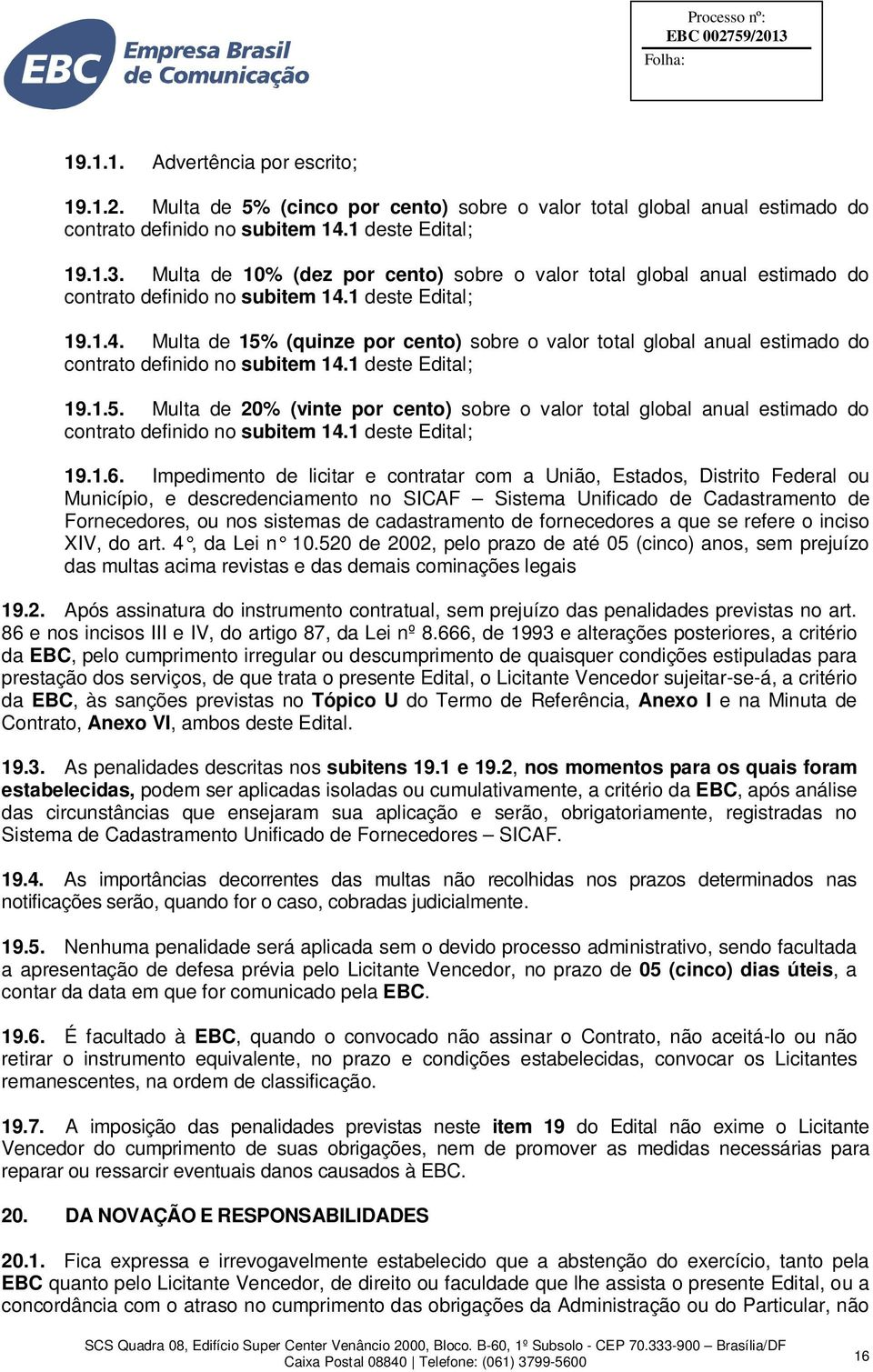 1 deste Edital; 19.1.4. Multa de 15% (quinze por cento) sobre o valor total global anual estimado do contrato definido no subitem 14.1 deste Edital; 19.1.5. Multa de 20% (vinte por cento) sobre o valor total global anual estimado do contrato definido no subitem 14.