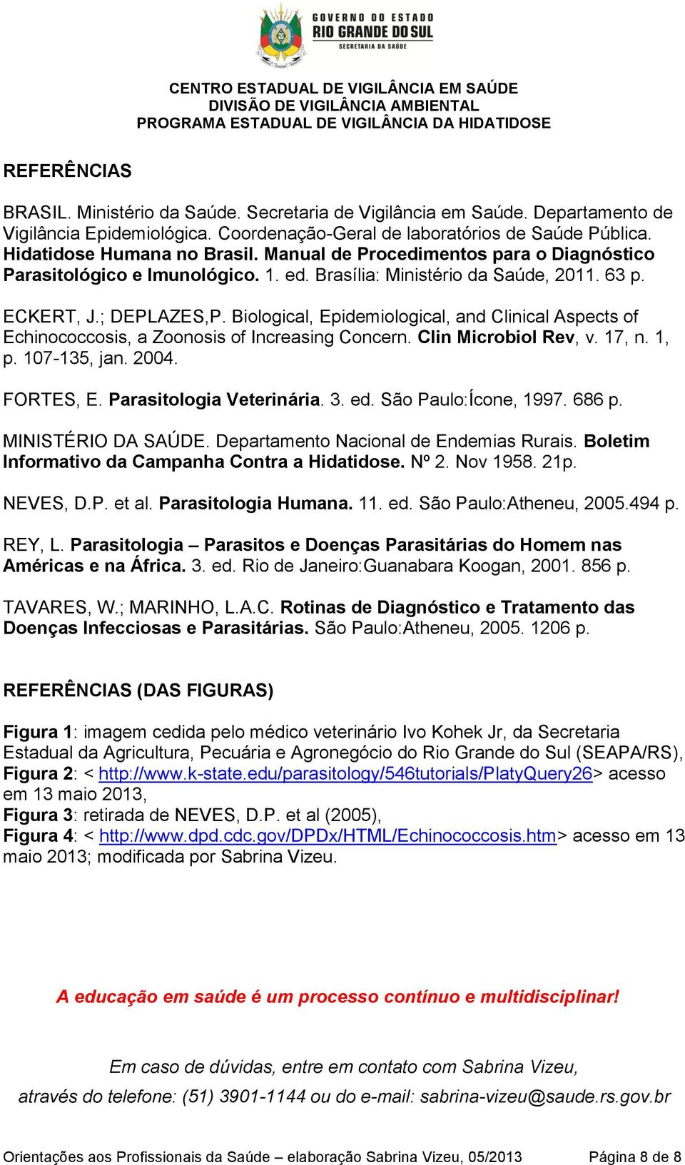 Biological, Epidemiological, and Clinical Aspects of Echinococcosis, a Zoonosis of Increasing Concern. Clin Microbiol Rev, v. 17, n. 1, p. 107-135, jan. 2004. FORTES, E. Parasitologia Veterinária. 3.