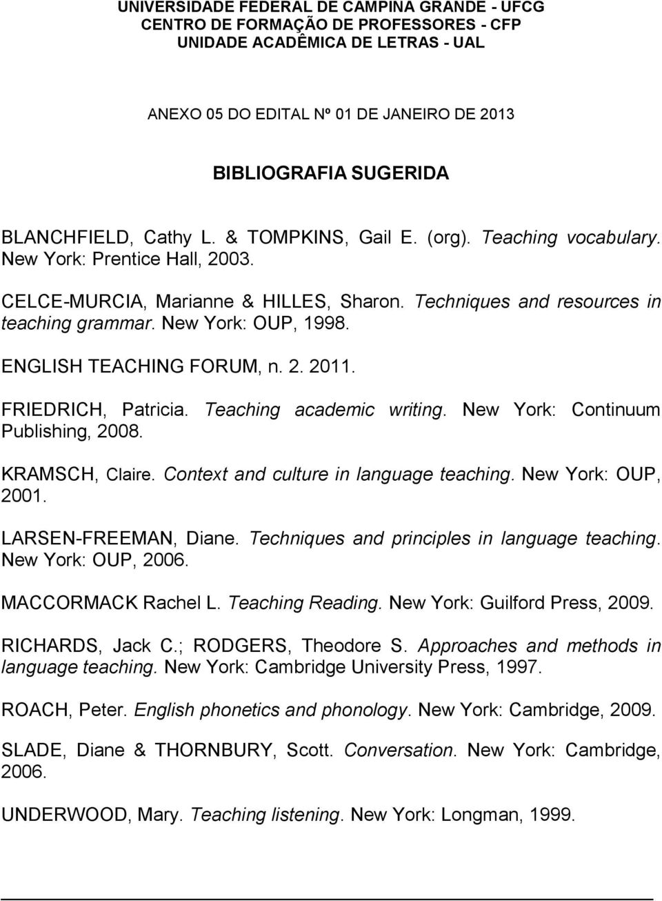 ENGLISH TEACHING FORUM, n. 2. 2011. FRIEDRICH, Patricia. Teaching academic writing. New York: Continuum Publishing, 2008. KRAMSCH, Claire. Context and culture in language teaching.