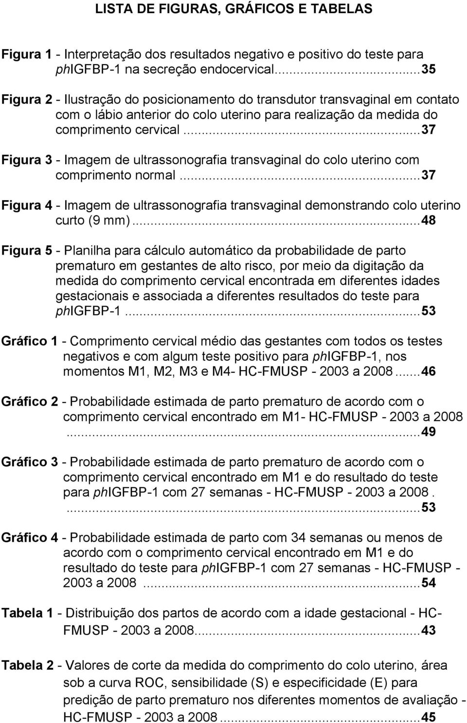 .. 37 Figura 3 - Imagem de ultrassonografia transvaginal do colo uterino com comprimento normal... 37 Figura 4 - Imagem de ultrassonografia transvaginal demonstrando colo uterino curto (9 mm).