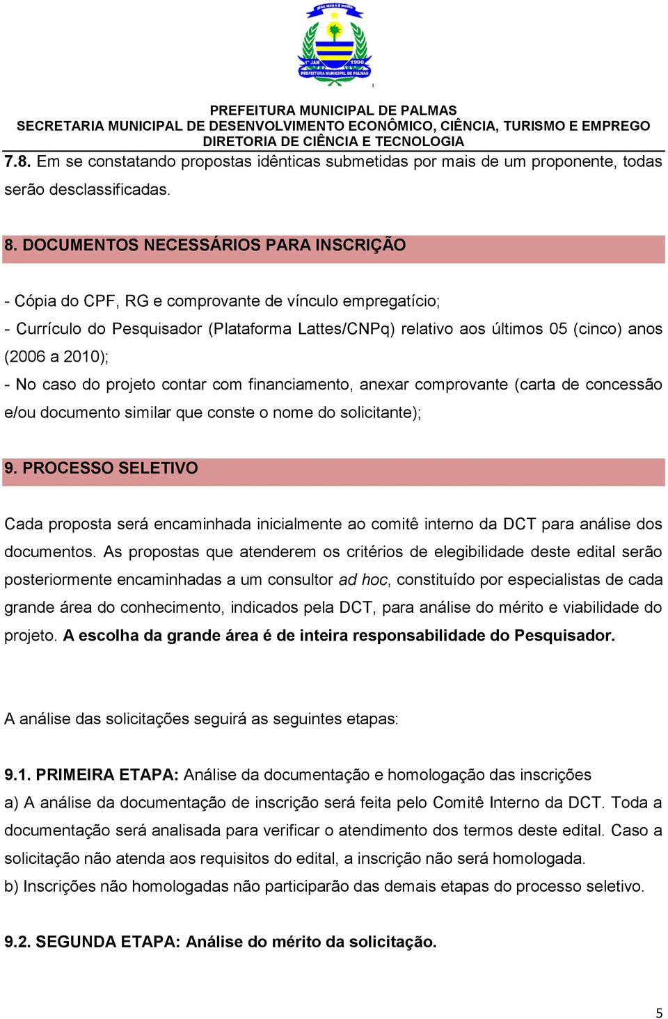 - No caso do projeto contar com financiamento, anexar comprovante (carta de concessão e/ou documento similar que conste o nome do solicitante); 9.