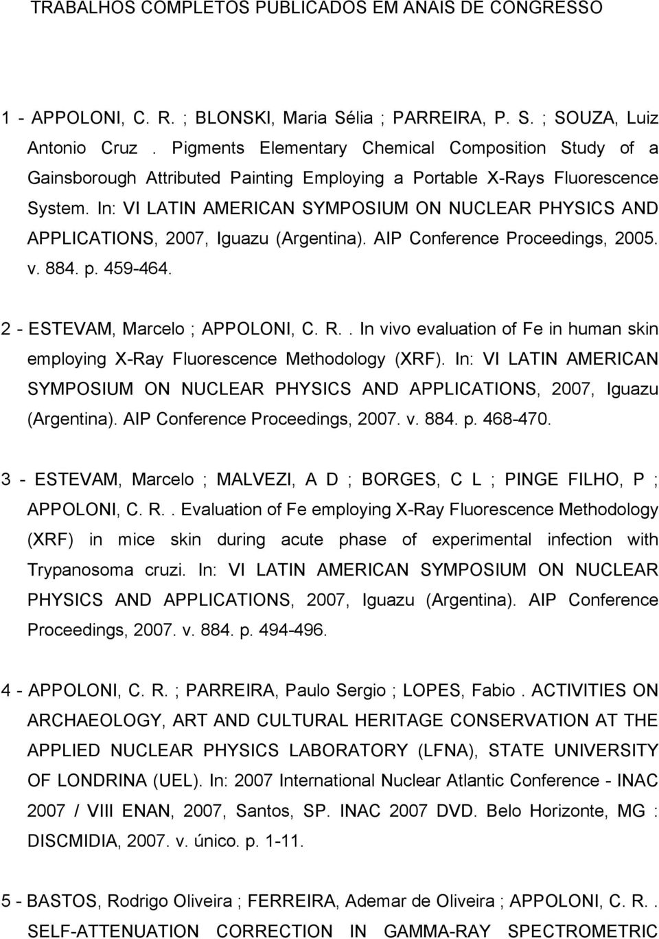 In: VI LATIN AMERICAN SYMPOSIUM ON NUCLEAR PHYSICS AND APPLICATIONS, 2007, Iguazu (Argentina). AIP Conference Proceedings, 2005. v. 884. p. 459-464. 2 - ESTEVAM, Marcelo ; APPOLONI, C. R.