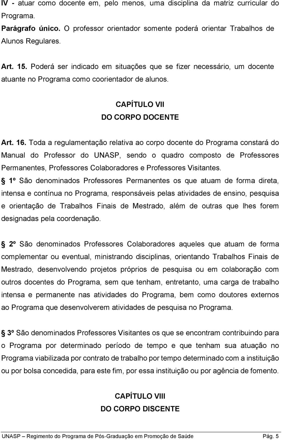 Toda a regulamentação relativa ao corpo docente do Programa constará do Manual do Professor do UNASP, sendo o quadro composto de Professores Permanentes, Professores Colaboradores e Professores