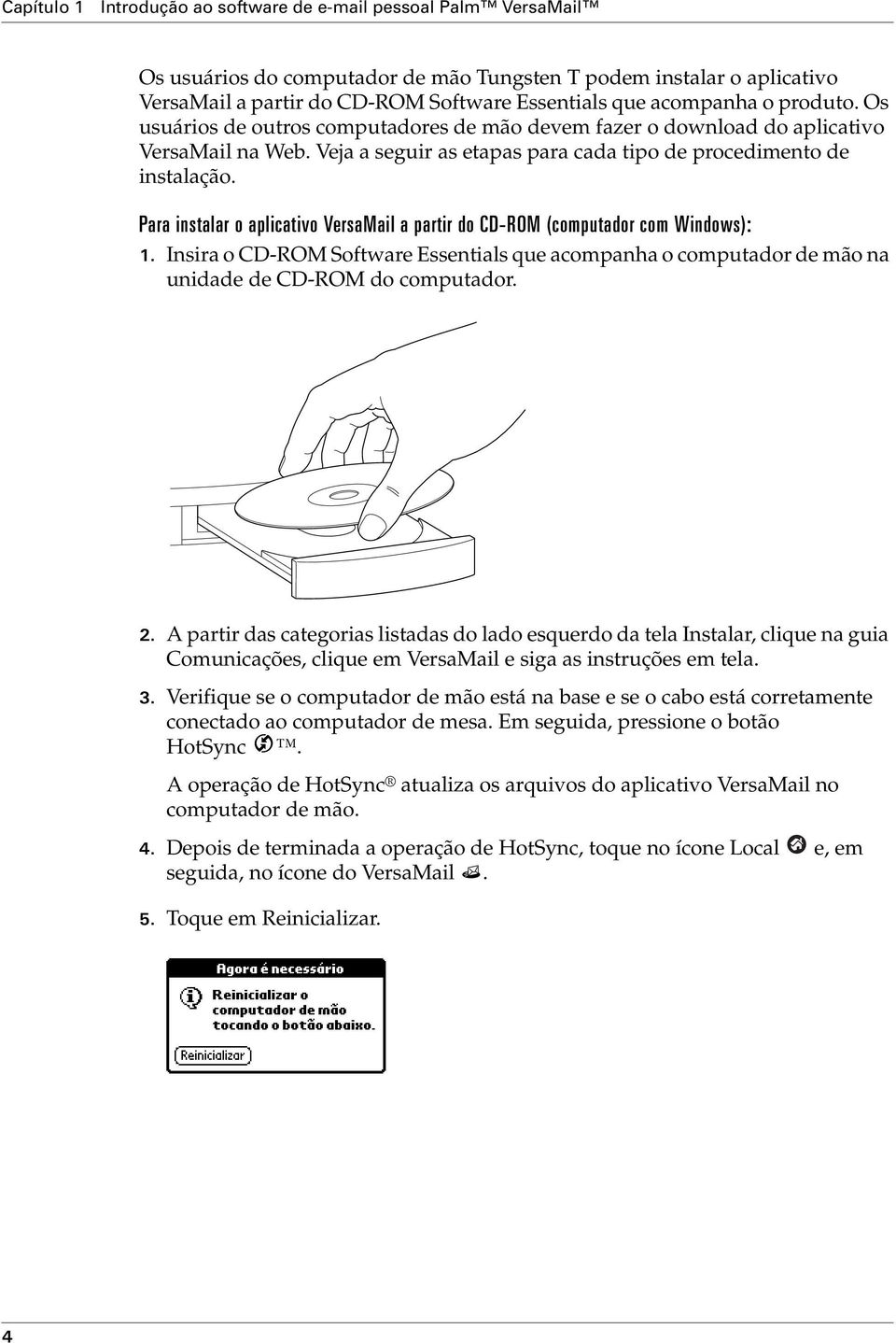Para instalar o aplicativo VersaMail a partir do CD-ROM (computador com Windows): 1. Insira o CD-ROM Software Essentials que acompanha o computador de mão na unidade de CD-ROM do computador. 2.