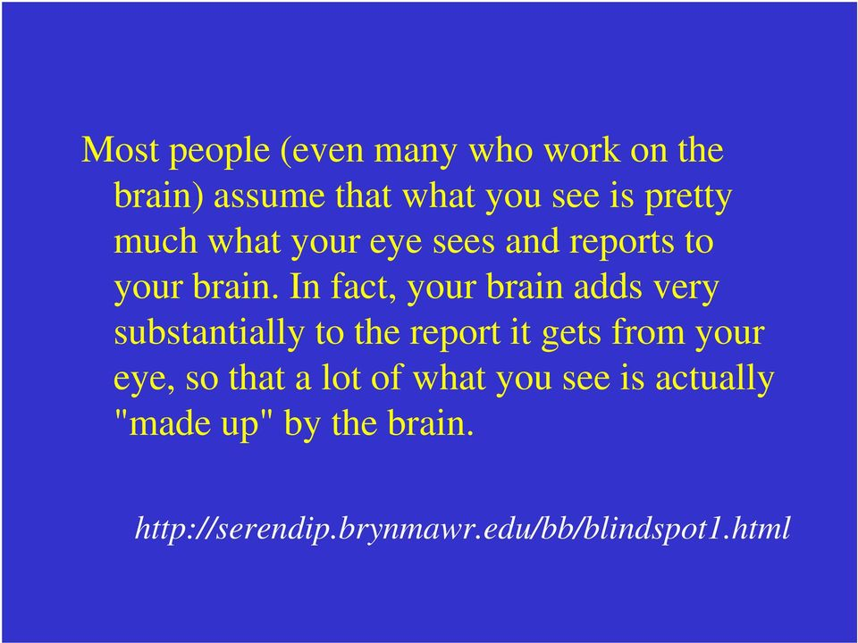 In fact, your brain adds very substantially to the report it gets from your eye,
