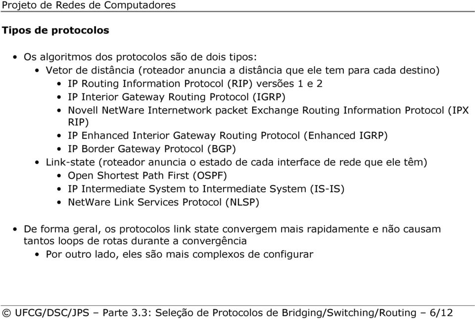 Gateway Protocol (BGP) Link-state (roteador anuncia o estado de cada interface de rede que ele têm) Open Shortest Path First (OSPF) IP Intermediate System to Intermediate System (IS-IS) NetWare Link