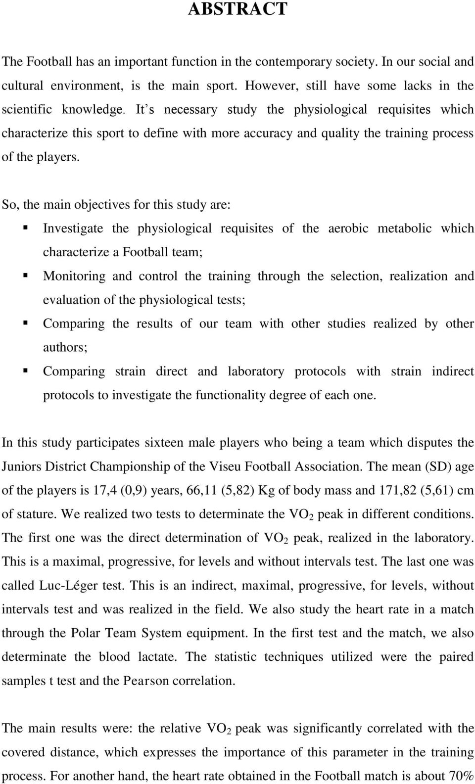 So, the main objectives for this study are: Investigate the physiological requisites of the aerobic metabolic which characterize a Football team; Monitoring and control the training through the