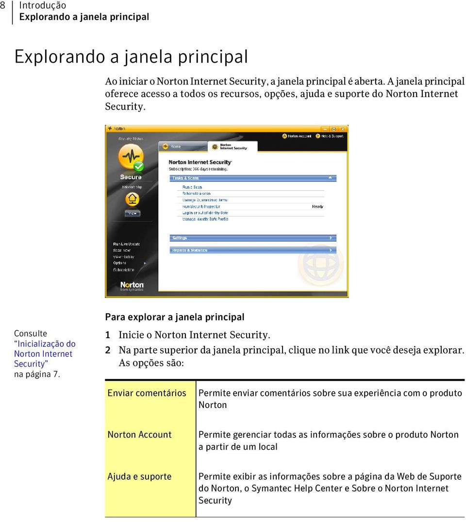 Para explorar a janela principal Consulte Inicialização do Norton Internet Security na página 7. 1 Inicie o Norton Internet Security.