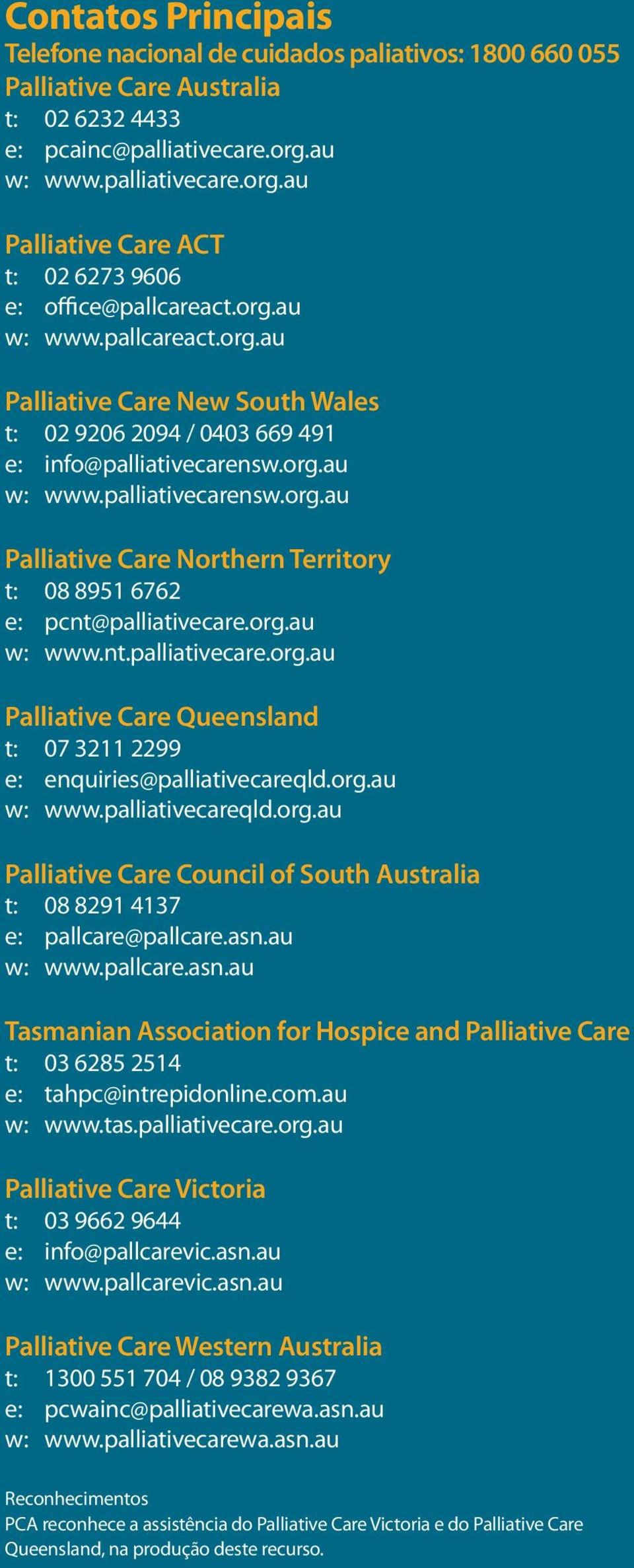 org.au w: www.palliativecarensw.org.au Palliative Care Northern Territory t: 08 8951 6762 e: pcnt@palliativecare.org.au w: www.nt.palliativecare.org.au Palliative Care Queensland t: 07 3211 2299 e: enquiries@palliativecareqld.