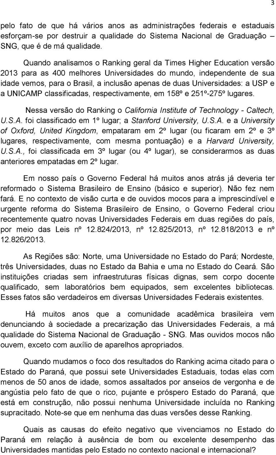 Universidades: a USP e a UNICAMP classificadas, respectivamente, em 158º e 251º-275º lugares. Nessa versão do Ranking o California Institute of Technology - Caltech, U.S.A. foi classificado em 1º lugar; a Stanford University, U.