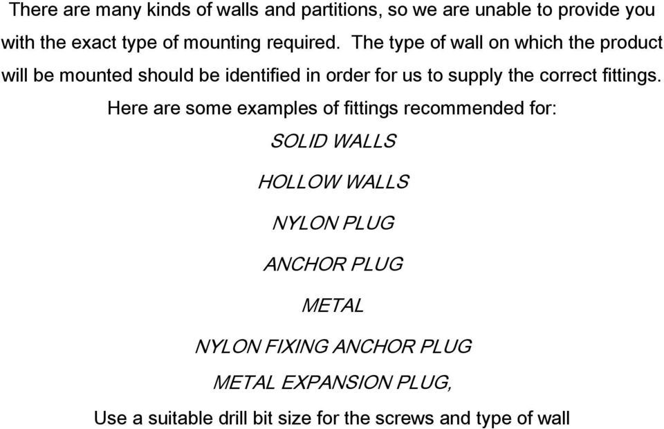 The type of wall on which the product will be mounted should be identified in order for us to supply the correct
