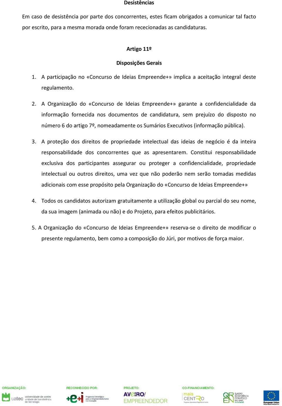 A Organização do «Concurso de Ideias Empreende+» garante a confidencialidade da informação fornecida nos documentos de candidatura, sem prejuízo do disposto no número 6 do artigo 7º, nomeadamente os