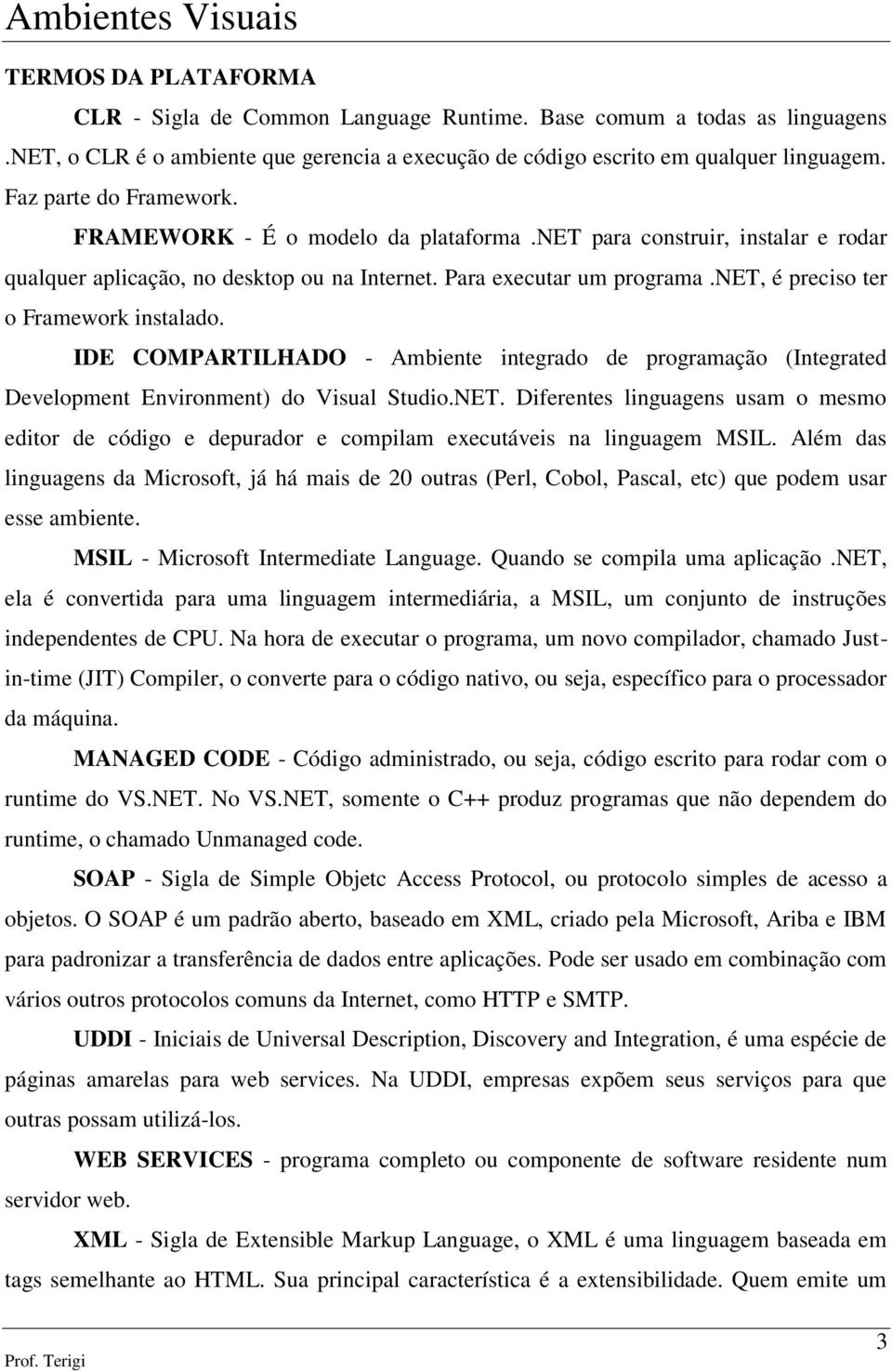 net, é preciso ter o Framework instalado. IDE COMPARTILHADO - Ambiente integrado de programação (Integrated Development Environment) do Visual Studio.NET.