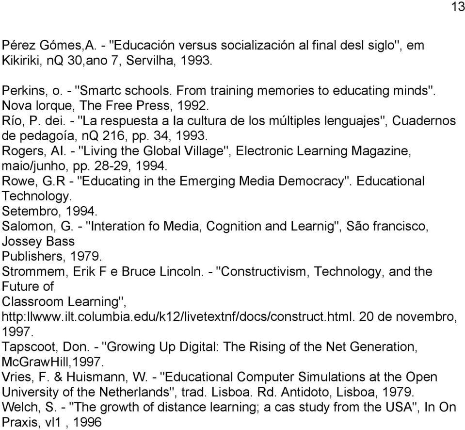 "- ""Living the Global Village"", Electronic Learning Magazine, maio/junho, pp. 28-29, 1994. Rowe, G.R - ""Educating in the Emerging Media Democracy"". Educational Technology. Setembro, 1994. Salomon, G."