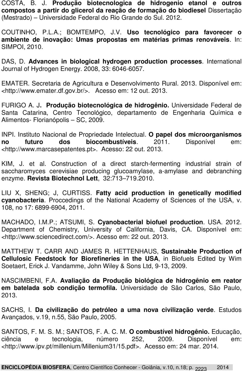 Advances in biological hydrogen production processes. International Journal of Hydrogen Energy. 2008, 33: 6046-6057. EMATER. Secretaria de Agricultura e Desenvolvimento Rural. 2013.