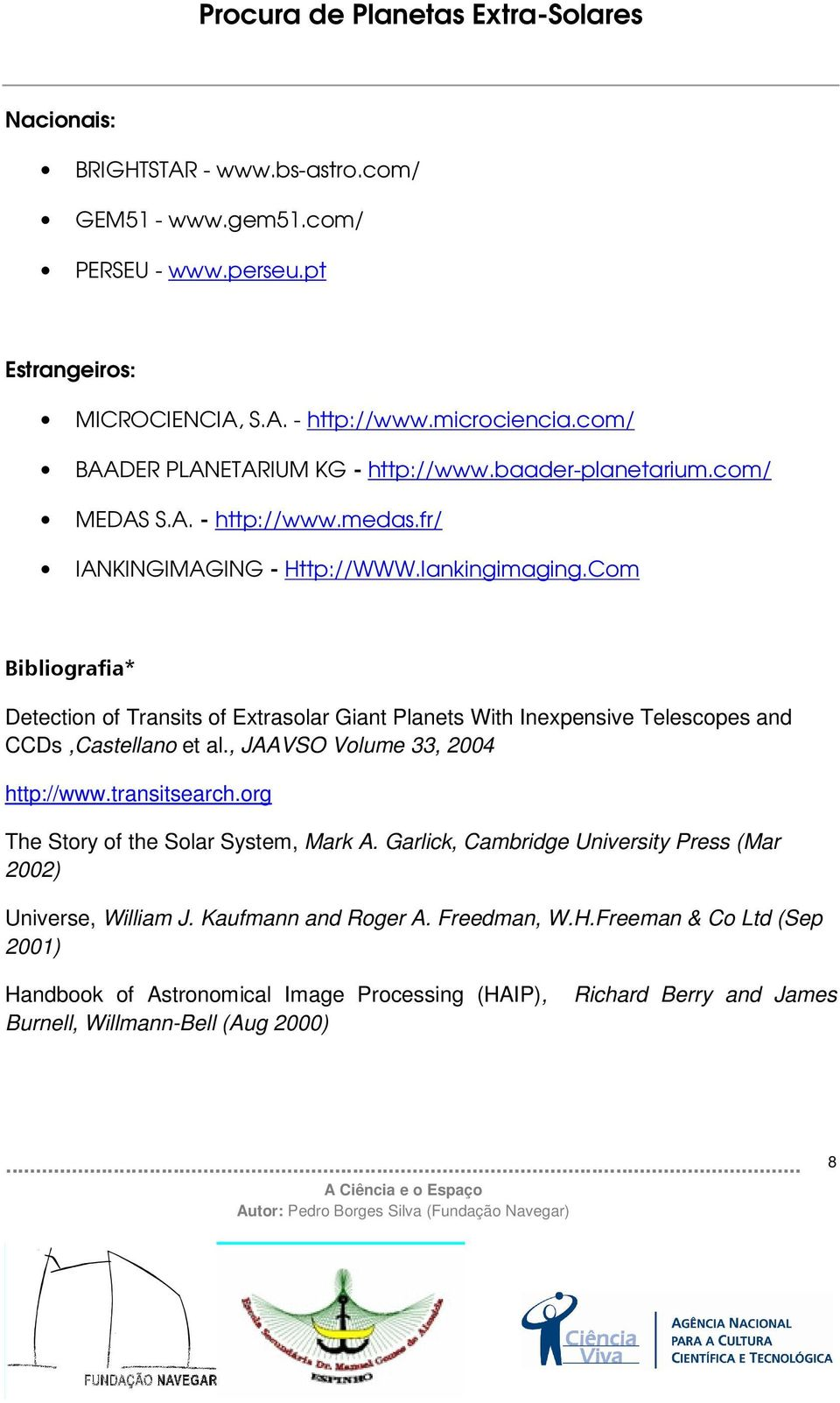 Com Bibliografia* Detection of Transits of Extrasolar Giant Planets With Inexpensive Telescopes and CCDs,Castellano et al., JAAVSO Volume 33, 2004 http://www.transitsearch.