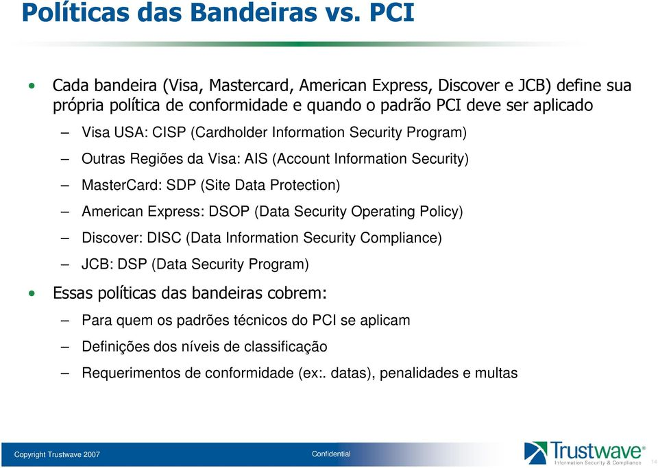 CISP (Cardholder Information Security Program) Outras Regiões da Visa: AIS (Account Information Security) MasterCard: SDP (Site Data Protection) American Express: DSOP