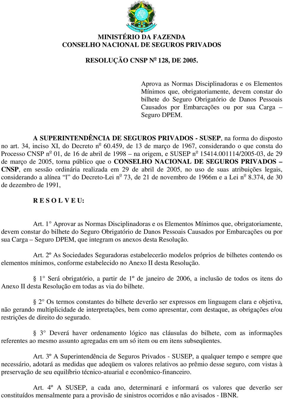 A SUPERINTENDÊNCIA DE SEGUROS PRIVADOS - SUSEP, na forma do disposto no art. 34, inciso XI, do Decreto n o 60.