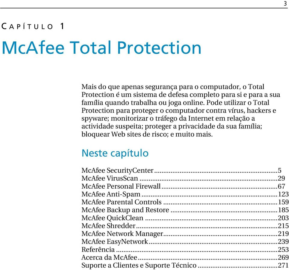 bloquear Web sites de risco; e muito mais. Neste capítulo McAfee SecurityCenter...5 McAfee VirusScan...29 McAfee Personal Firewall...67 McAfee Anti-Spam...123 McAfee Parental Controls.
