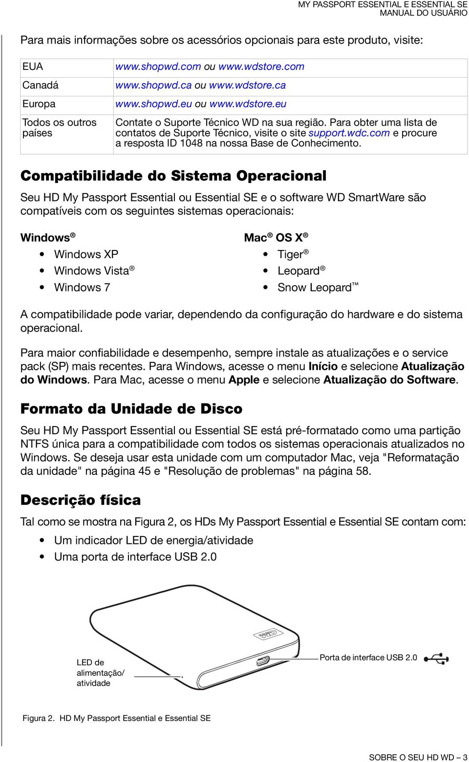 Compatibilidade do Sistema Operacional Seu HD My Passport Essential ou Essential SE e o software WD SmartWare são compatíveis com os seguintes sistemas operacionais: Windows Mac OS X Windows XP Tiger