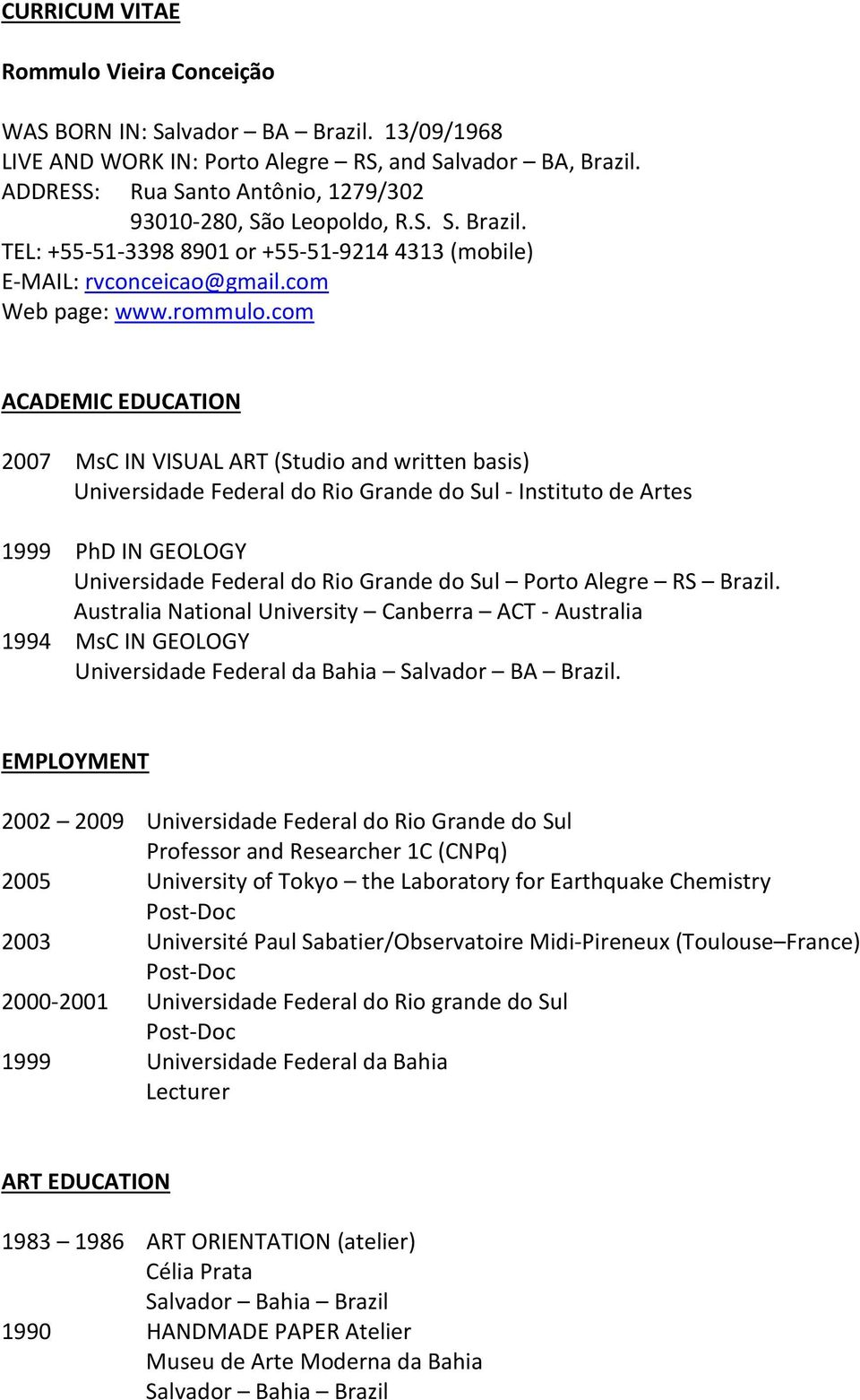 com ACADEMIC EDUCATION 2007 MsC IN VISUAL ART (Studio and written basis) Universidade Federal do Rio Grande do Sul - Instituto de Artes 1999 PhD IN GEOLOGY Universidade Federal do Rio Grande do Sul