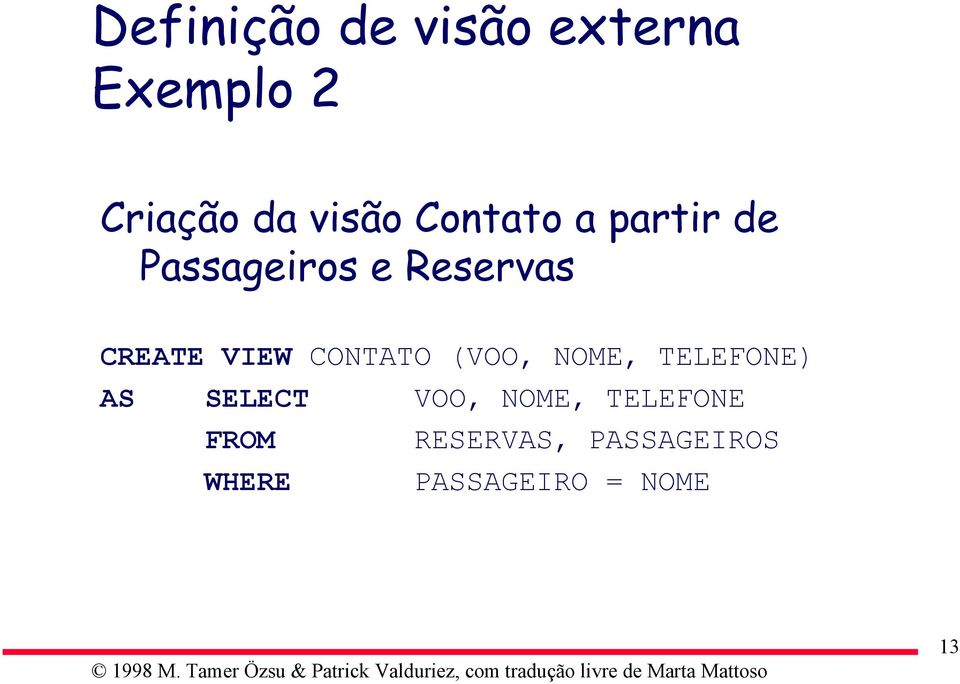 CONTATO (VOO, NOME, TELEFONE) AS SELECT VOO, NOME,