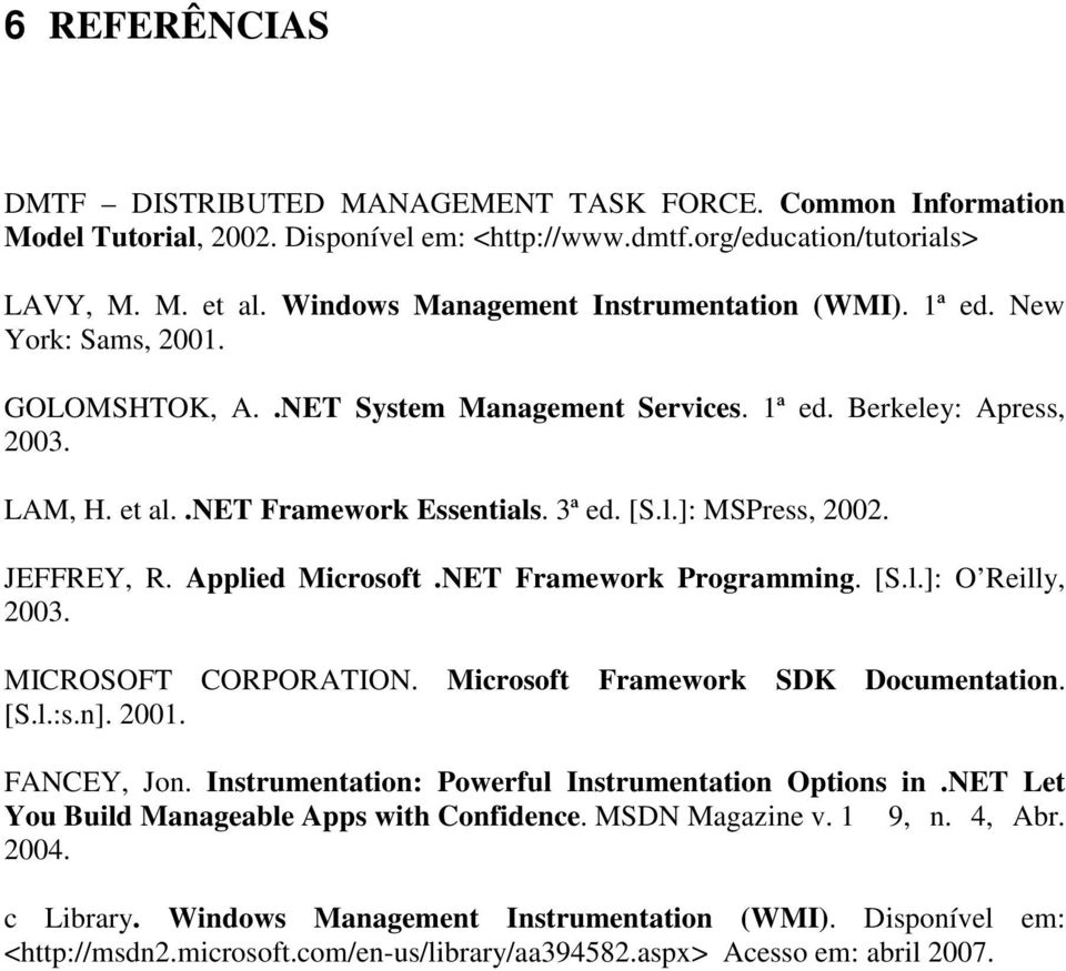 l.]: MSPress, 2002. JEFFREY, R. Applied Microsoft.NET Framework Programming. [S.l.]: O Reilly, 2003. MICROSOFT CORPORATION. Microsoft Framework SDK Documentation. [S.l.:s.n]. 2001. FANCEY, Jon.