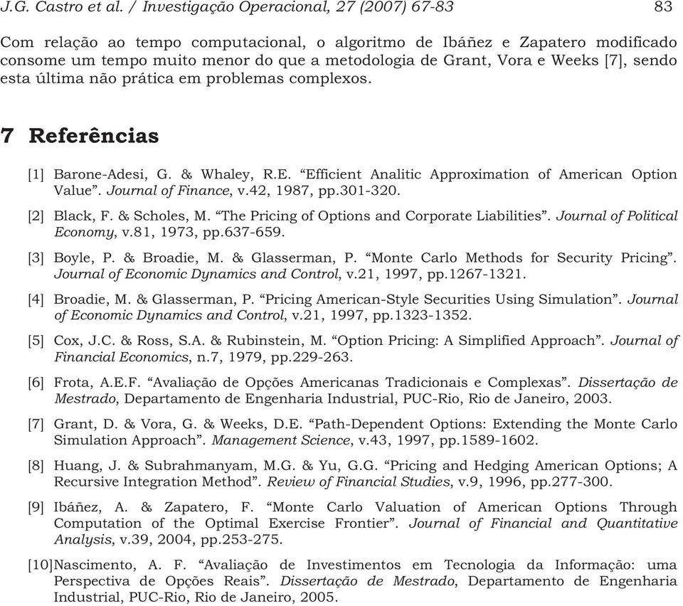 sendo esa úlima não práica em problemas complexos. 7 Referências [1] Barone-Adesi, G. & Whaley, R.E. Efficien Analiic Approximaion of American Opion Value. Journal of Finance, v.42, 1987, pp.301-320.