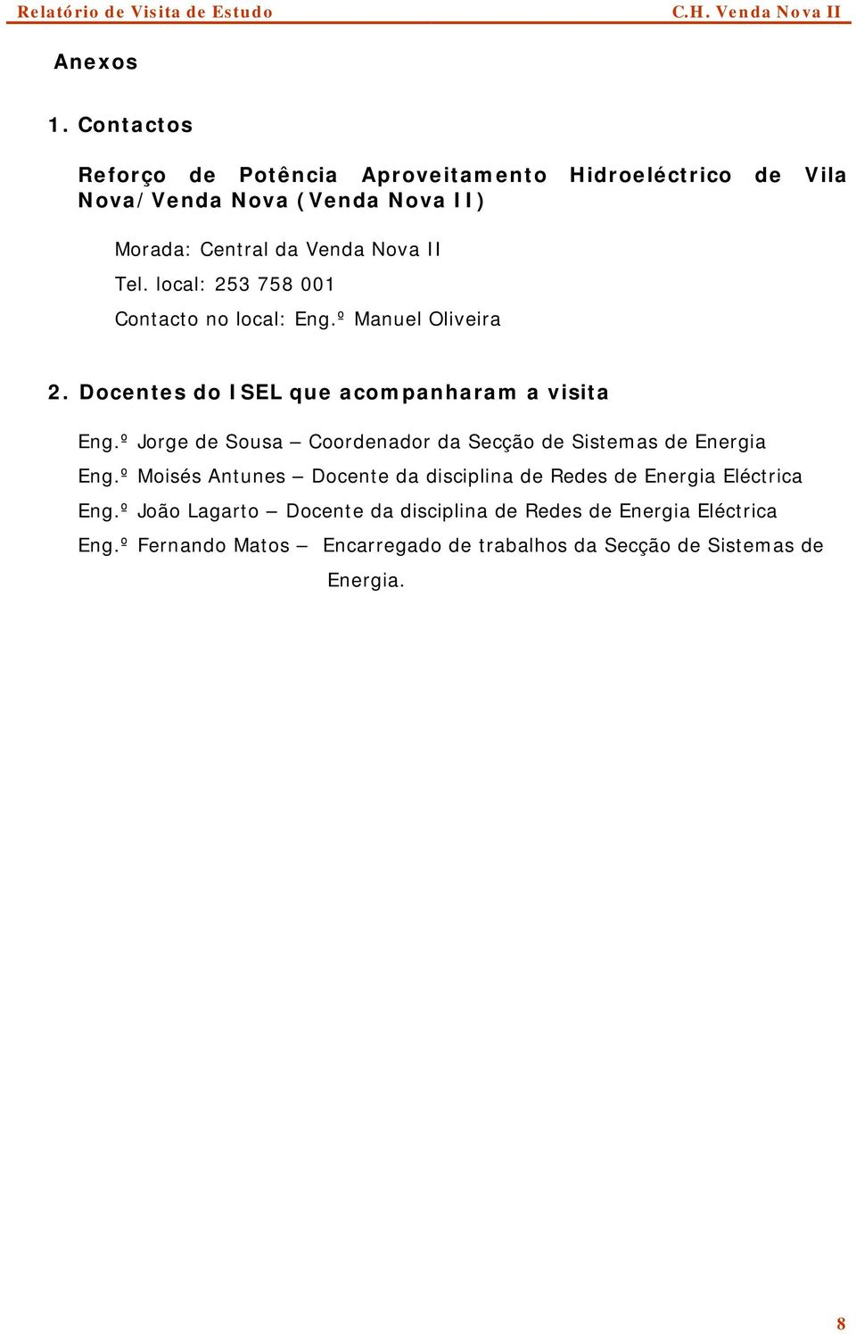 local: 253 758 001 Contacto no local: Eng.º Manuel Oliveira 2. Docentes do ISEL que acompanharam a visita Eng.