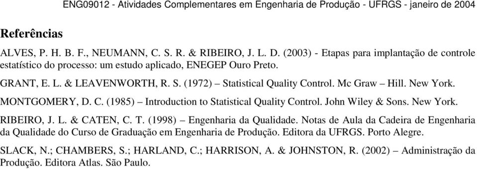 New York. MONTGOMERY, D. C. (1985) Introduction to Statistical Quality Control. John Wiley & Sons. New York. RIBEIRO, J. L. & CATEN, C. T. (1998) Engenharia da Qualidade.
