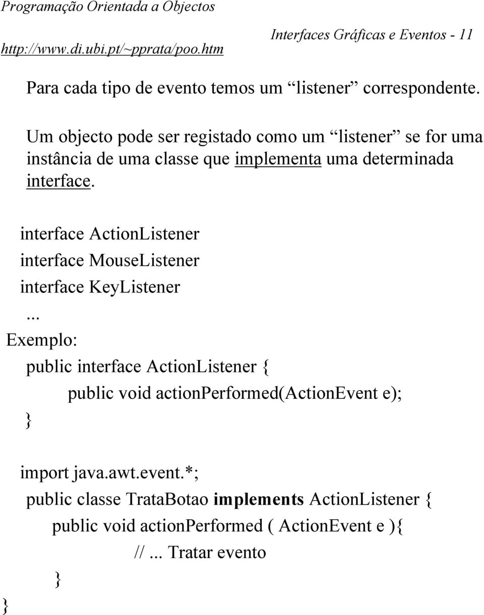 interface ActionListener interface MouseListener interface KeyListener Exemplo: public interface ActionListener { public void