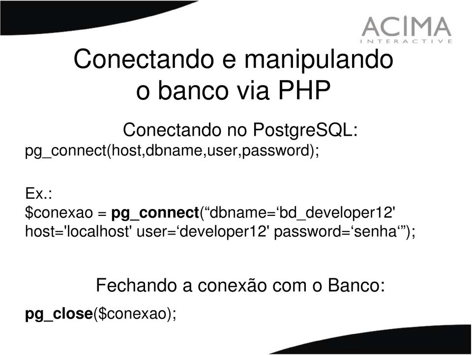 : $conexao = pg_connect( dbname= bd_developer12' host='localhost'