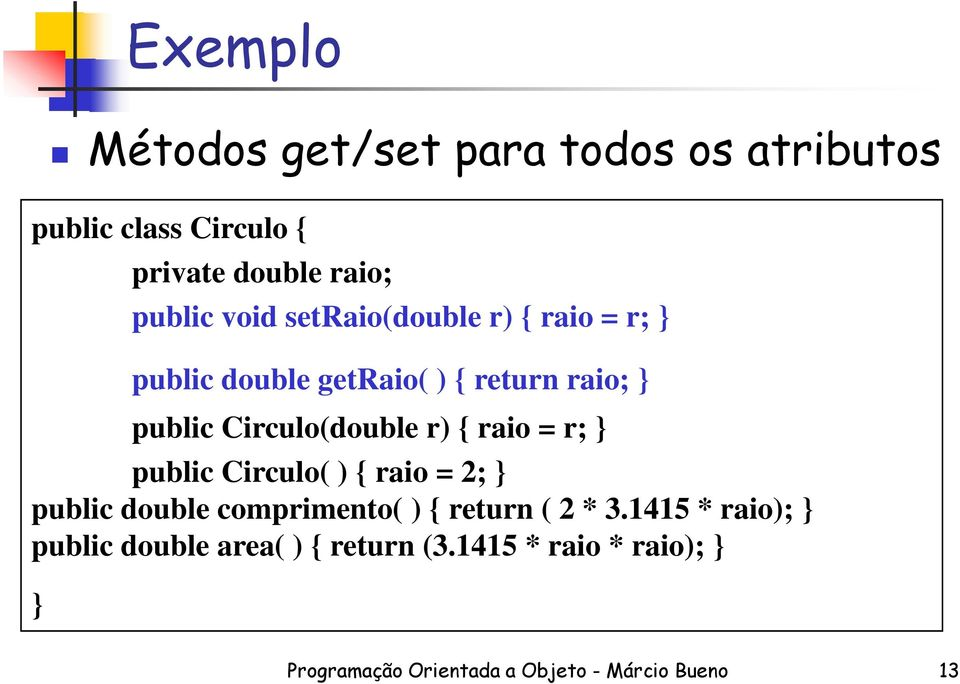 double comprimento( ) { return ( 2 * 3.1415 * raio); public double area( ) { return (3.