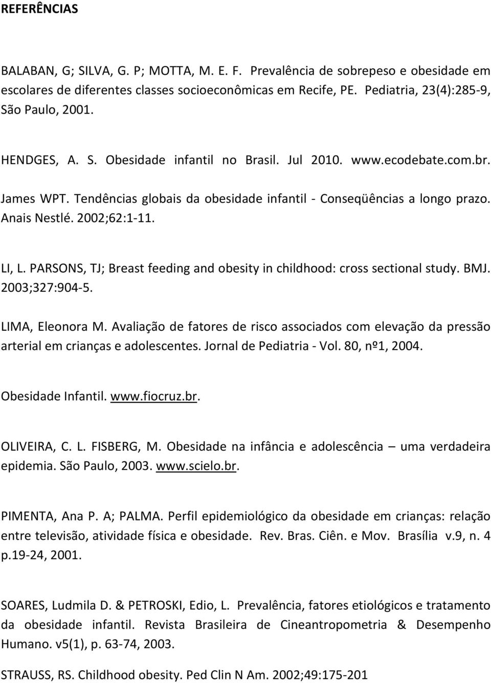 PARSONS, TJ; Breast feeding and obesity in childhood: cross sectional study. BMJ. 2003;327:904-5. LIMA, Eleonora M.
