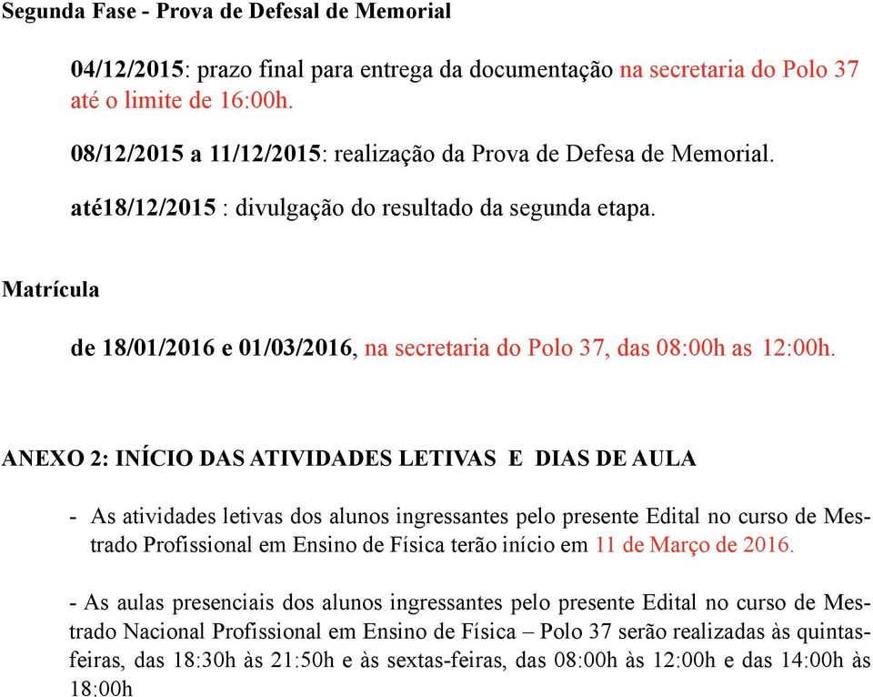 Matrícula de 18/01/2016 e 01/03/2016, na secretaria do Polo 37, das 08:00h as 12:00h.